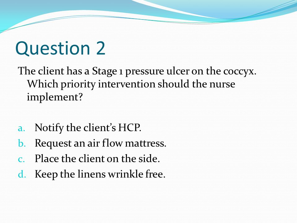 Question 2 The client has a Stage 1 pressure ulcer on the coccyx.