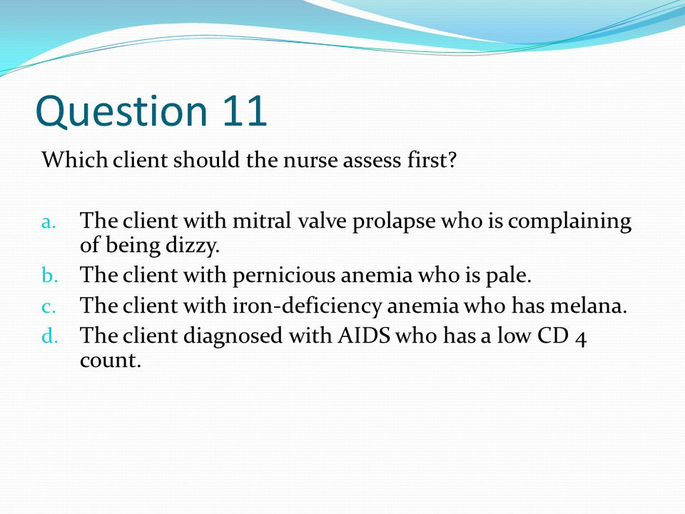 Question 11 Which client should the nurse assess first.