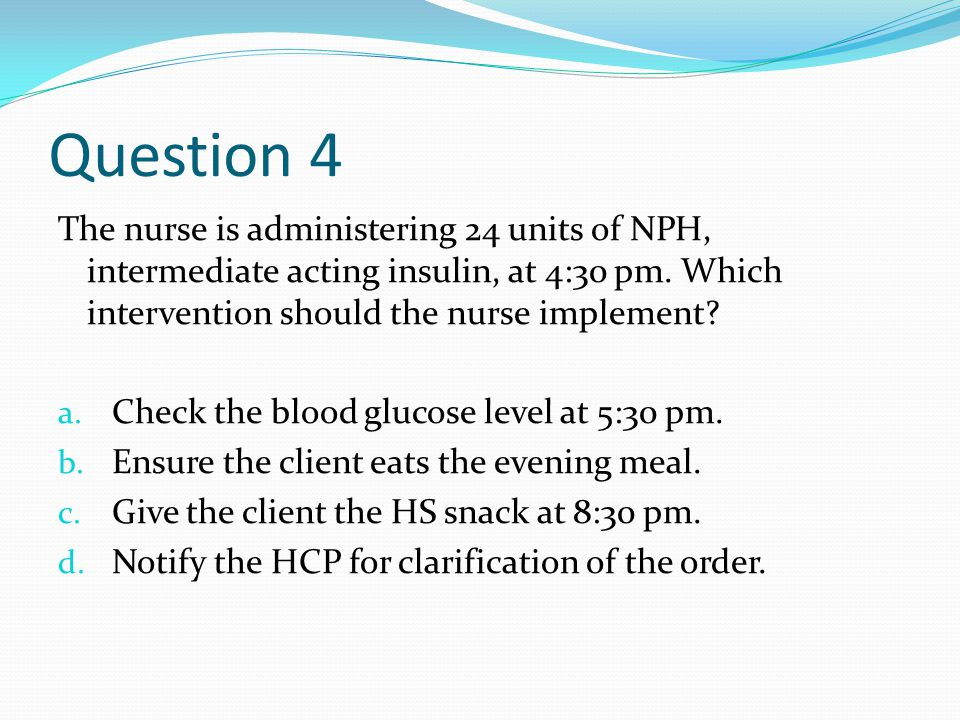 Question 4 The nurse is administering 24 units of NPH, intermediate acting insulin, at 4:30 pm.
