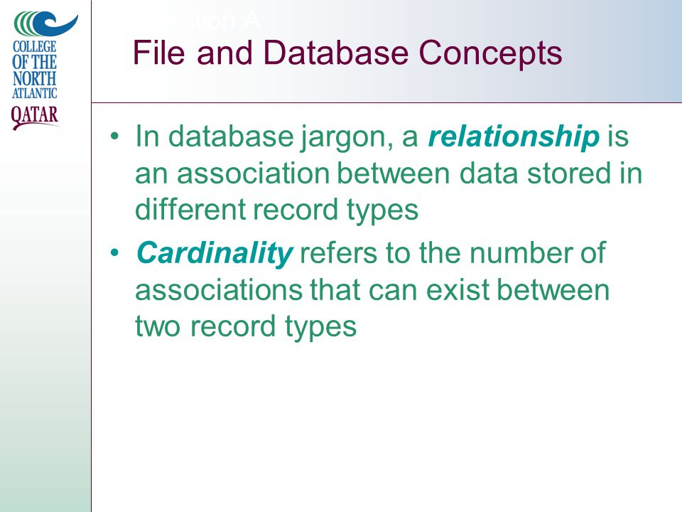 In database jargon, a relationship is an association between data stored in different record types Cardinality refers to the number of associations that can exist between two record types Section A File and Database Concepts