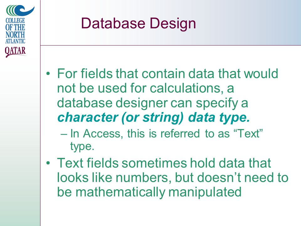 Database Design For fields that contain data that would not be used for calculations, a database designer can specify a character (or string) data type.