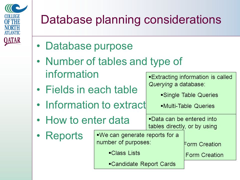Database planning considerations Database purpose Number of tables and type of information Fields in each table Information to extract How to enter data Reports  Extracting information is called Querying a database:  Single Table Queries  Multi-Table Queries  Conditional Queries  Data can be entered into tables directly, or by using Forms:  Simple Form Creation  Custom Form Creation  We can generate reports for a number of purposes:  Class Lists  Candidate Report Cards