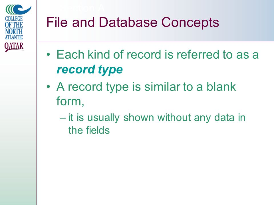 Each kind of record is referred to as a record type A record type is similar to a blank form, –it is usually shown without any data in the fields Section A File and Database Concepts