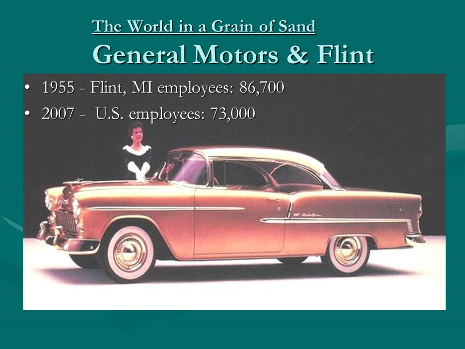 The World in a Grain of Sand General Motors & Flint 1955 - Flint, MI employees: 86,7001955 - Flint, MI employees: 86,700 2007 - U.S.
