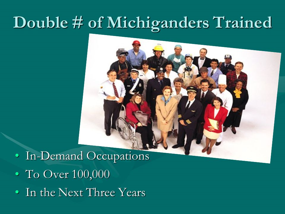 Double # of Michiganders Trained In-Demand OccupationsIn-Demand Occupations To Over 100,000To Over 100,000 In the Next Three YearsIn the Next Three Years