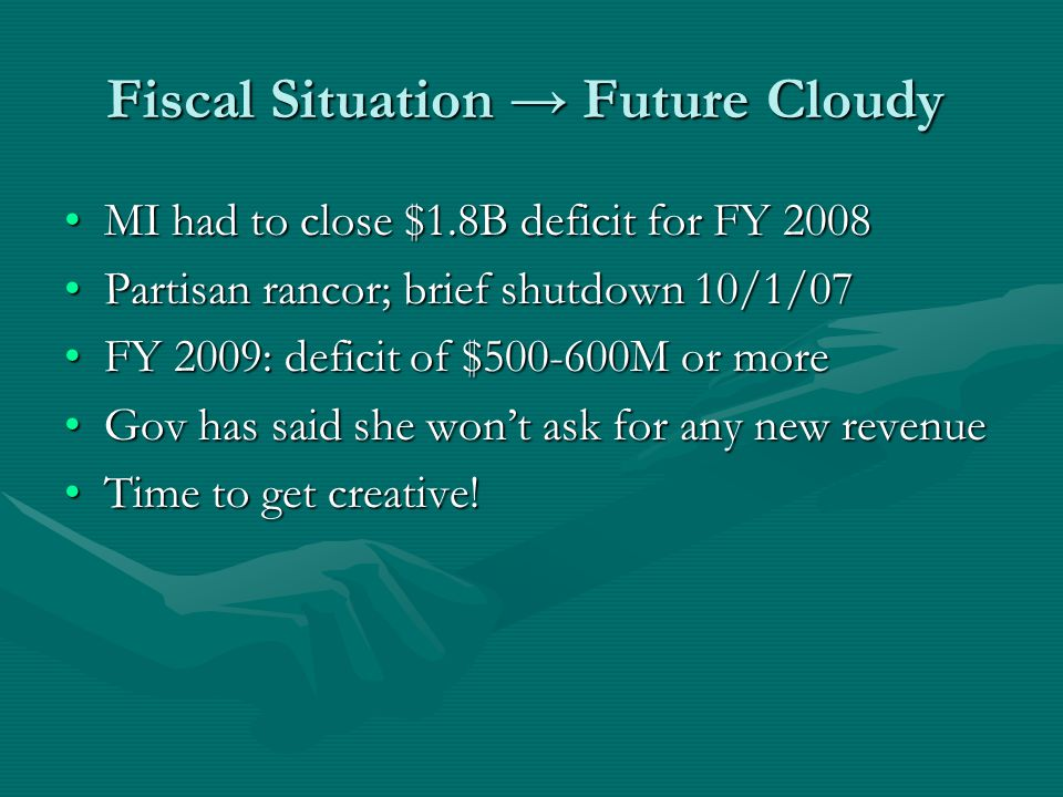 Fiscal Situation → Future Cloudy MI had to close $1.8B deficit for FY 2008MI had to close $1.8B deficit for FY 2008 Partisan rancor; brief shutdown 10/1/07Partisan rancor; brief shutdown 10/1/07 FY 2009: deficit of $500-600M or moreFY 2009: deficit of $500-600M or more Gov has said she won't ask for any new revenueGov has said she won't ask for any new revenue Time to get creative!Time to get creative!