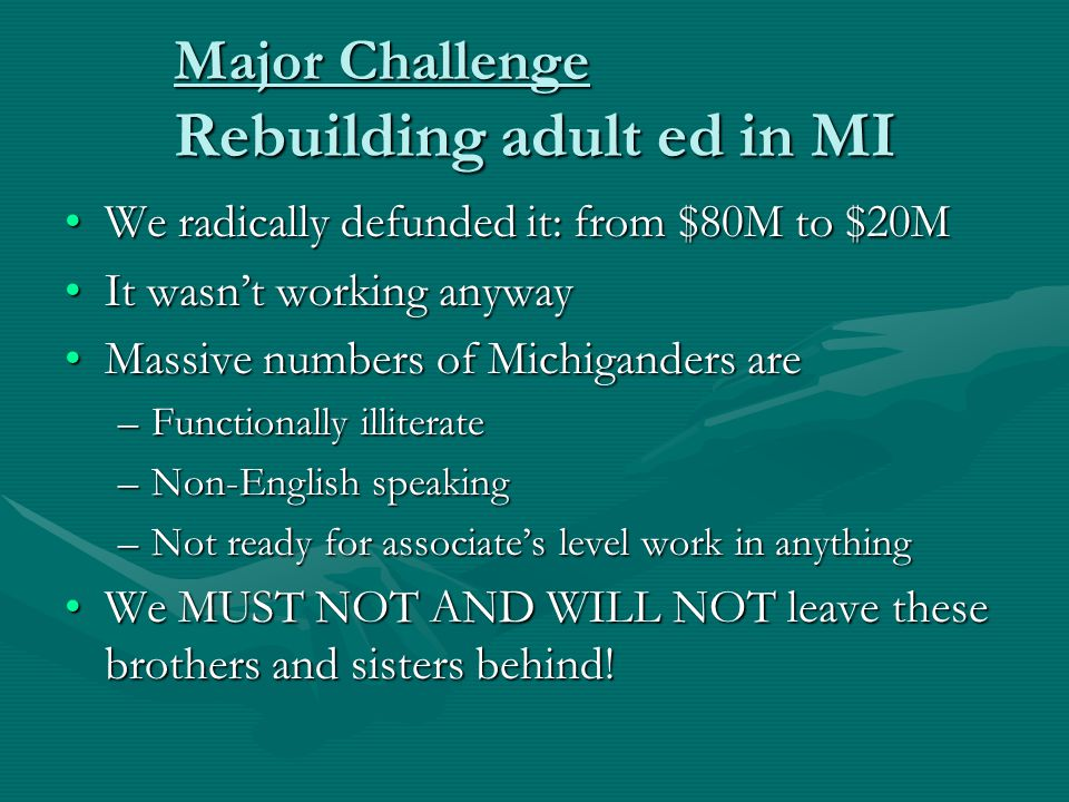 Major Challenge Rebuilding adult ed in MI We radically defunded it: from $80M to $20MWe radically defunded it: from $80M to $20M It wasn't working anywayIt wasn't working anyway Massive numbers of Michiganders areMassive numbers of Michiganders are –Functionally illiterate –Non-English speaking –Not ready for associate's level work in anything We MUST NOT AND WILL NOT leave these brothers and sisters behind!We MUST NOT AND WILL NOT leave these brothers and sisters behind!