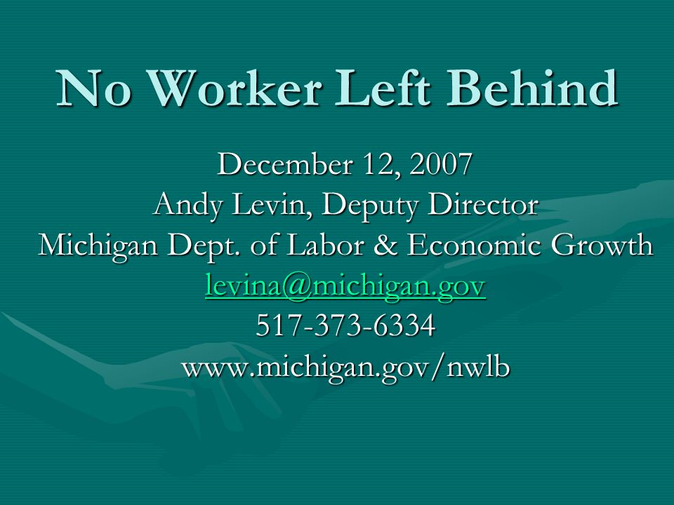 No Worker Left Behind December 12, 2007 Andy Levin, Deputy Director Michigan Dept.