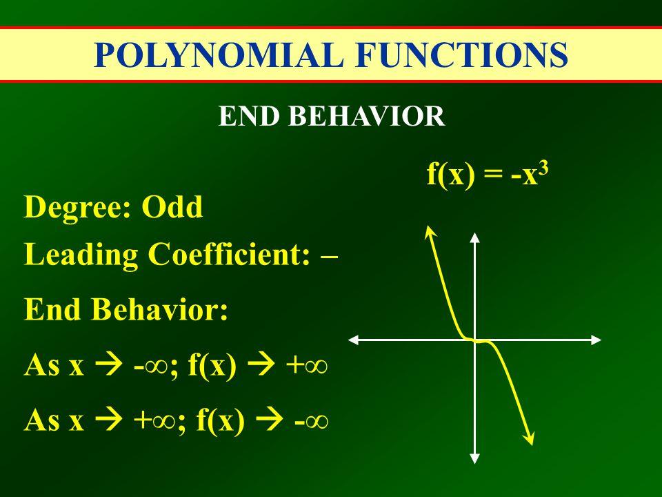 POLYNOMIAL FUNCTIONS END BEHAVIOR Degree: Odd Leading Coefficient: – End Behavior: As x  -∞; f(x)  +∞ As x  +∞; f(x)  -∞ f(x) = -x 3