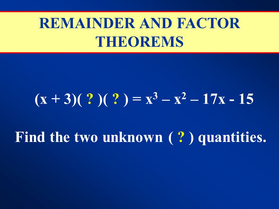 REMAINDER AND FACTOR THEOREMS (x + 3)( ? )( ? ) = x 3 – x 2 – 17x - 15 Find the two unknown ( ? ) quantities.