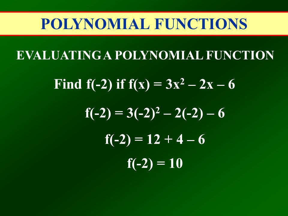 POLYNOMIAL FUNCTIONS EVALUATING A POLYNOMIAL FUNCTION Find f(-2) if f(x) = 3x 2 – 2x – 6 f(-2) = 3(-2) 2 – 2(-2) – 6 f(-2) = 12 + 4 – 6 f(-2) = 10
