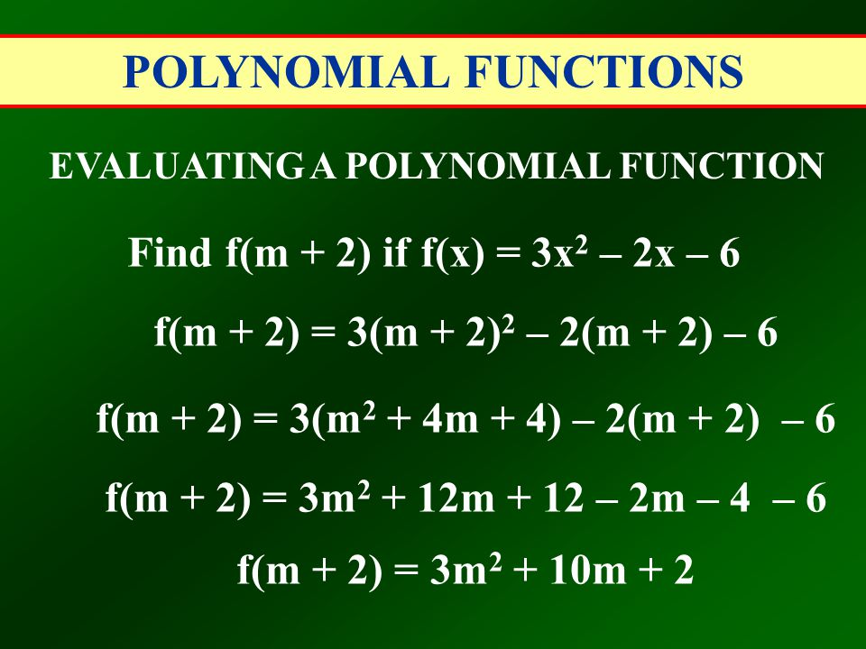 POLYNOMIAL FUNCTIONS EVALUATING A POLYNOMIAL FUNCTION Find f(m + 2) if f(x) = 3x 2 – 2x – 6 f(m + 2) = 3(m + 2) 2 – 2(m + 2) – 6 f(m + 2) = 3(m 2 + 4m