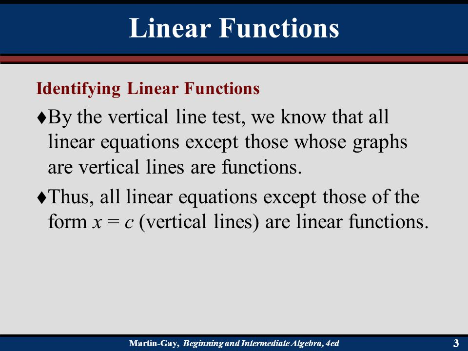 Martin-Gay, Beginning and Intermediate Algebra, 4ed 33 Identifying Linear Functions  By the vertical line test, we know that all linear equations except those whose graphs are vertical lines are functions.