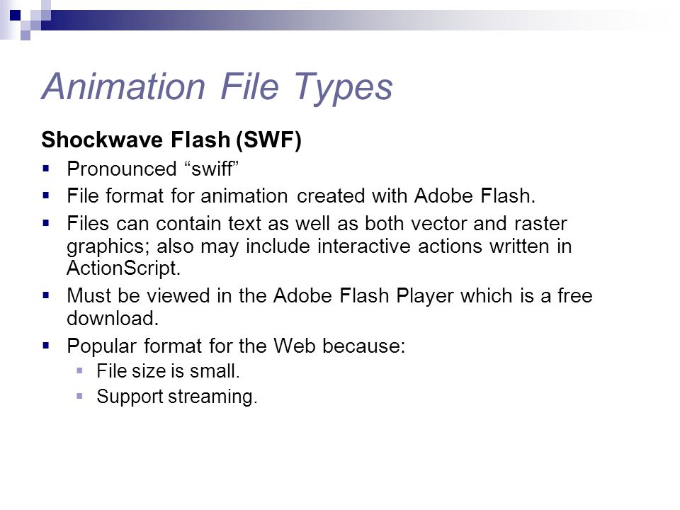 "Animation File Types Shockwave Flash (SWF)  Pronounced ""swiff""  File format for animation created with Adobe Flash.  Files can contain text as well"