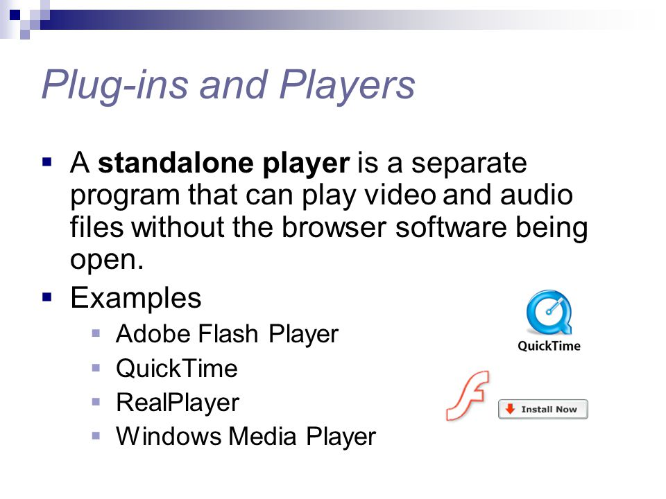 Plug-ins and Players  A standalone player is a separate program that can play video and audio files without the browser software being open.  Exampl