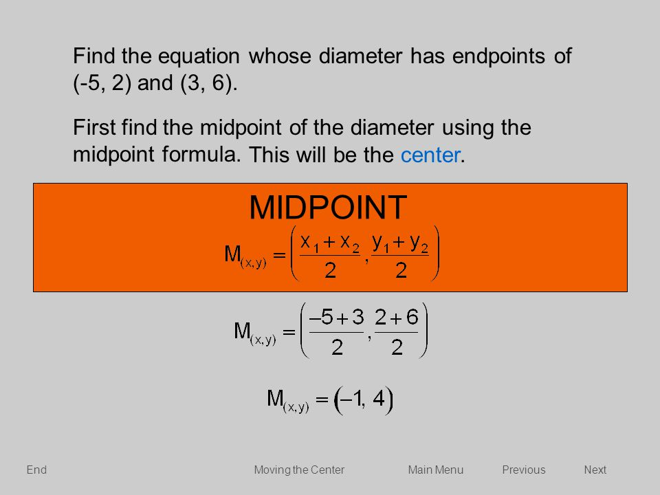 Find the equation whose diameter has endpoints of (-5, 2) and (3, 6). First find the midpoint of the diameter using the midpoint formula. MIDPOINT Thi