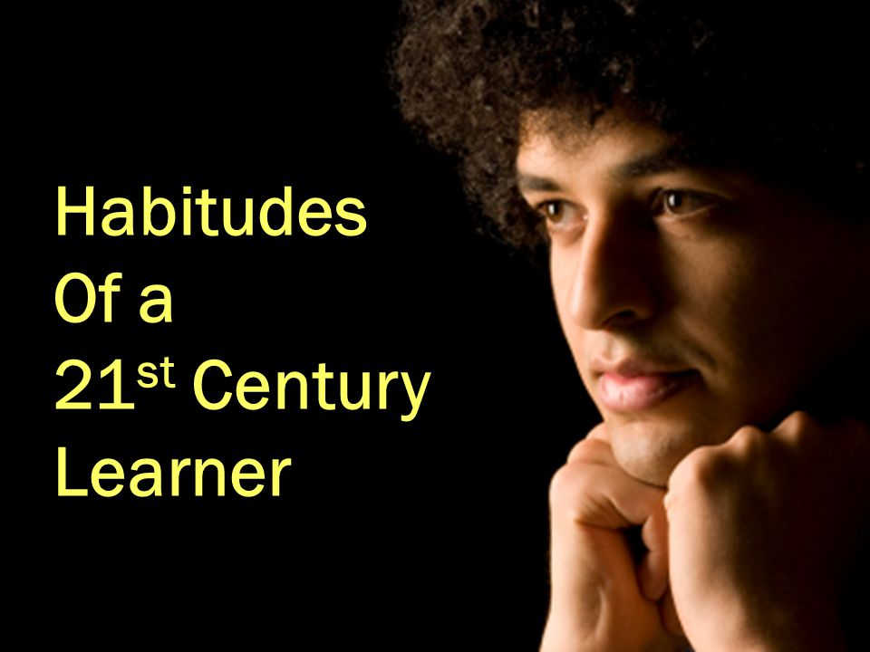 Habitudes Of a 21 st Century Learner