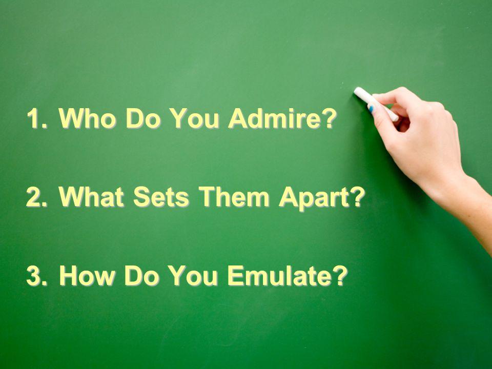1.Who Do You Admire? 2.What Sets Them Apart? 3.How Do You Emulate?