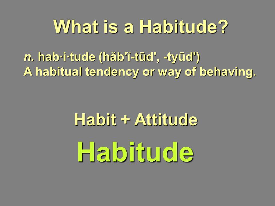 Habitude n. hab·i·tude (hăb'ĭ-tūd', -tyūd') A habitual tendency or way of behaving. What is a Habitude? Habit + Attitude