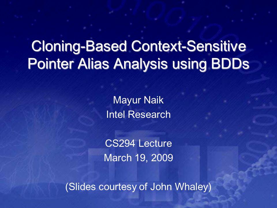 Cloning-Based Context-Sensitive Pointer Alias Analysis using BDDs Mayur Naik Intel Research CS294 Lecture March 19, 2009 (Slides courtesy of John Whal