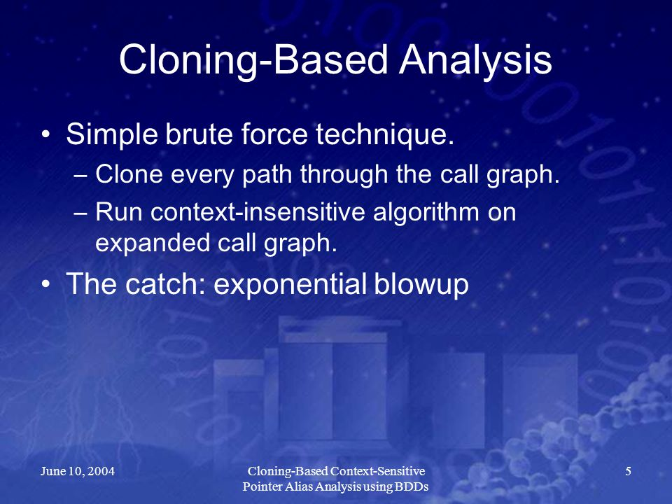 June 10, 2004Cloning-Based Context-Sensitive Pointer Alias Analysis using BDDs 5 Cloning-Based Analysis Simple brute force technique. –Clone every pat