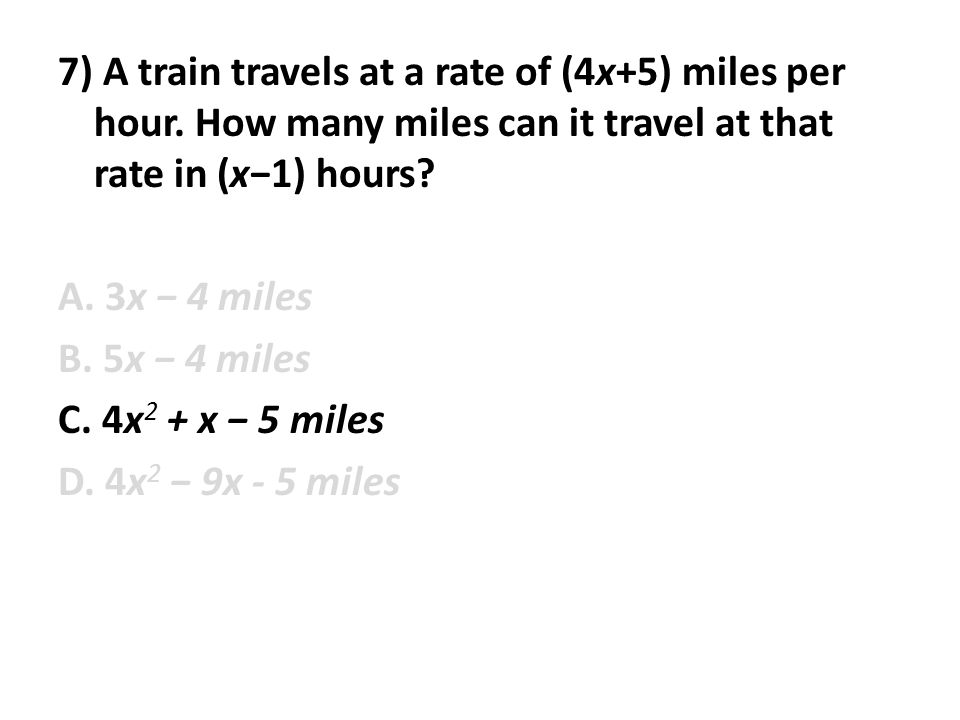 7) A train travels at a rate of (4x+5) miles per hour. How many miles can it travel at that rate in (x−1) hours? A. 3x − 4 miles B. 5x − 4 miles C. 4x