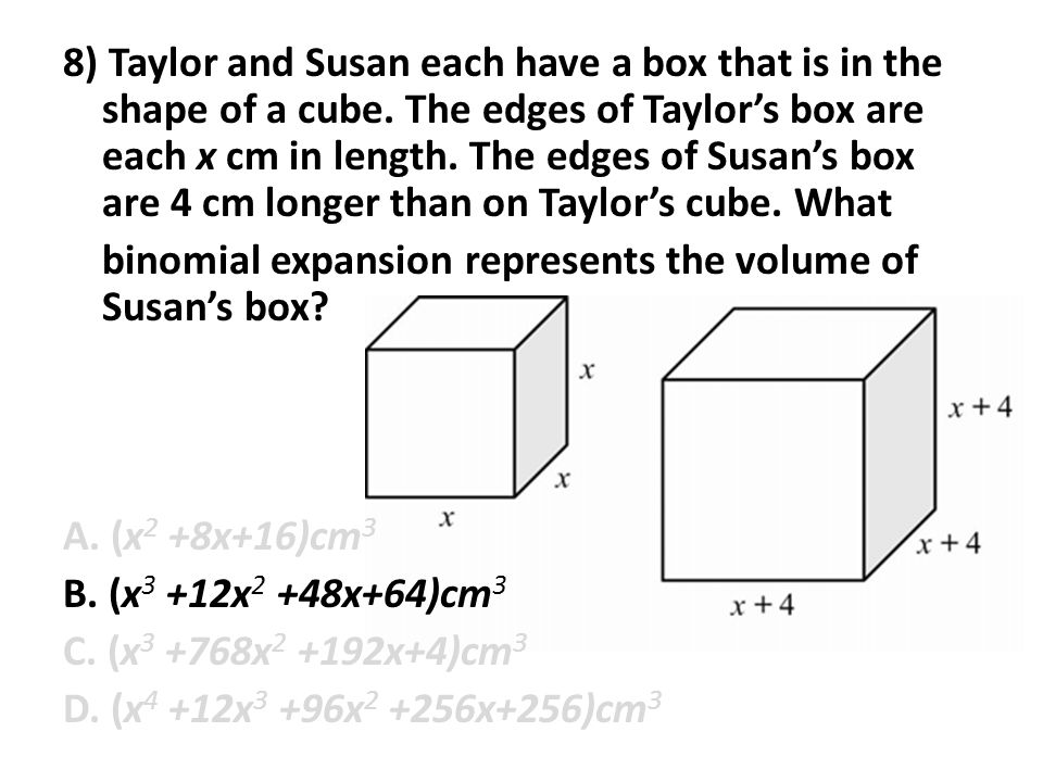 8) Taylor and Susan each have a box that is in the shape of a cube. The edges of Taylor's box are each x cm in length. The edges of Susan's box are 4
