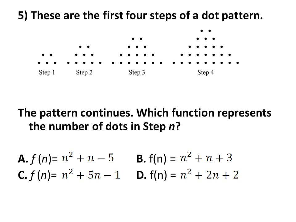 5) These are the first four steps of a dot pattern. The pattern continues. Which function represents the number of dots in Step n? A. f (n)= B. f(n) =