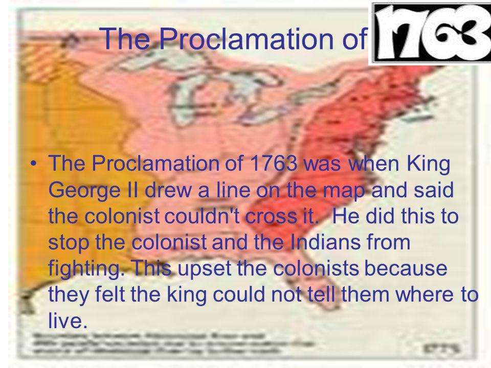 The Proclamation of The Proclamation of 1763 was when King George II drew a line on the map and said the colonist couldn't cross it. He did this to st