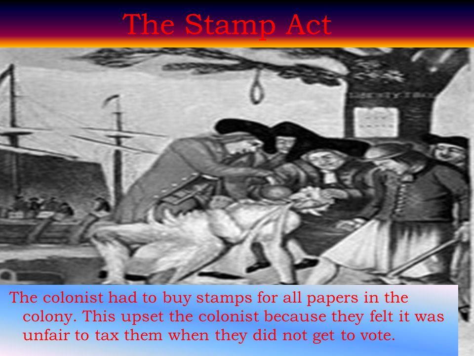 The Stamp Act The colonist had to buy stamps for all papers in the colony. This upset the colonist because they felt it was unfair to tax them when th