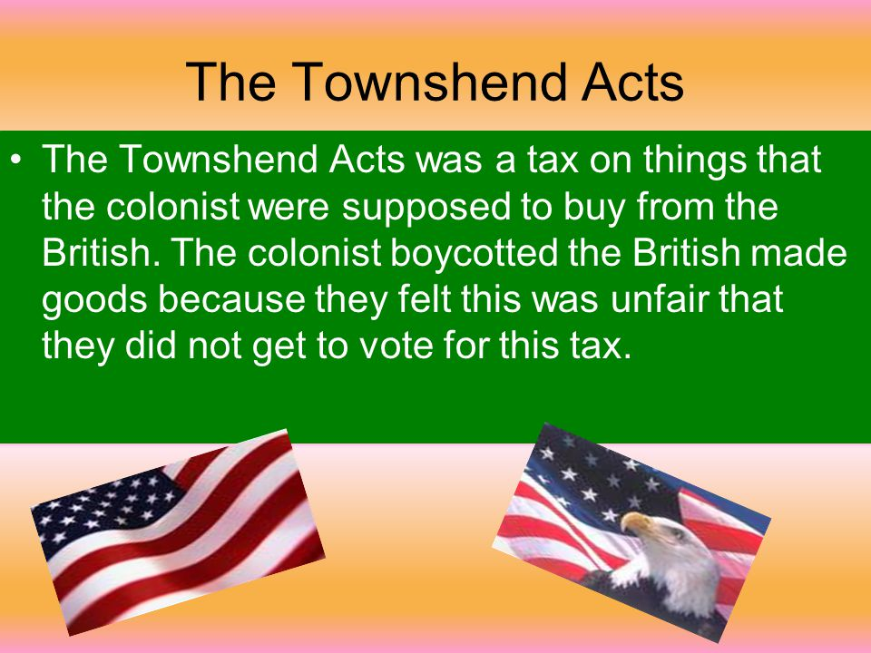 The Townshend Acts The Townshend Acts was a tax on things that the colonist were supposed to buy from the British.