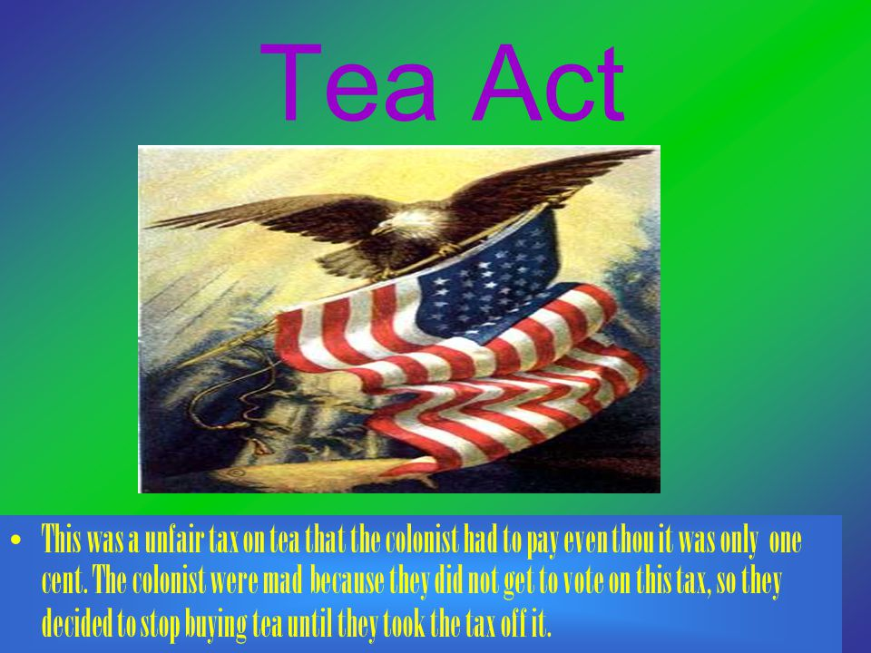 Tea Act This was a unfair tax on tea that the colonist had to pay even thou it was only one cent. The colonist were mad because they did not get to vo