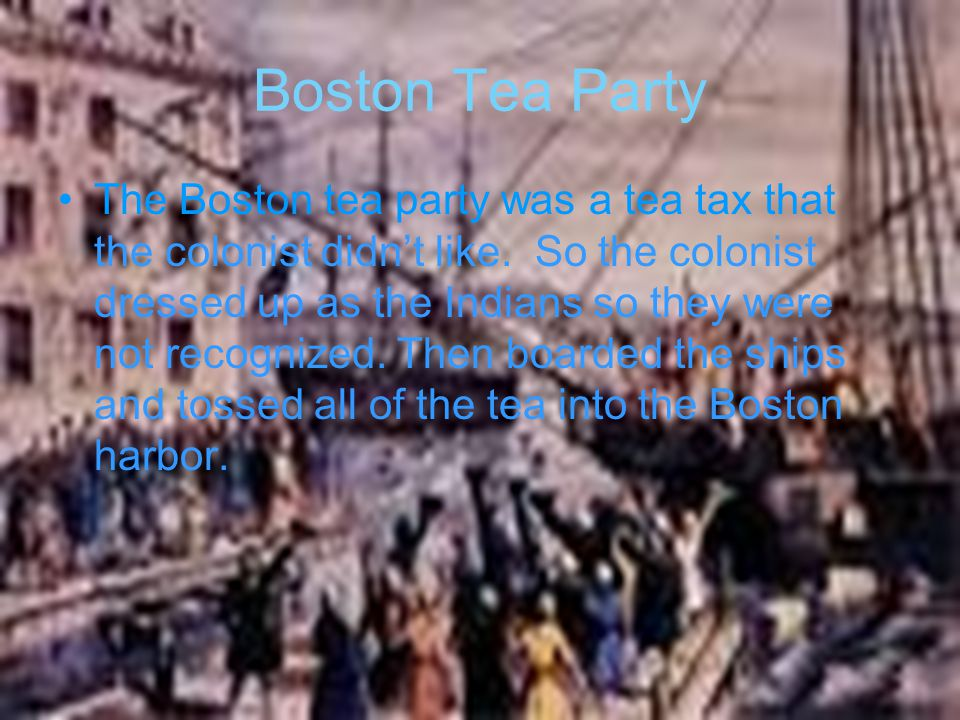Boston Tea Party The Boston tea party was a tea tax that the colonist didn't like. So the colonist dressed up as the Indians so they were not recogniz