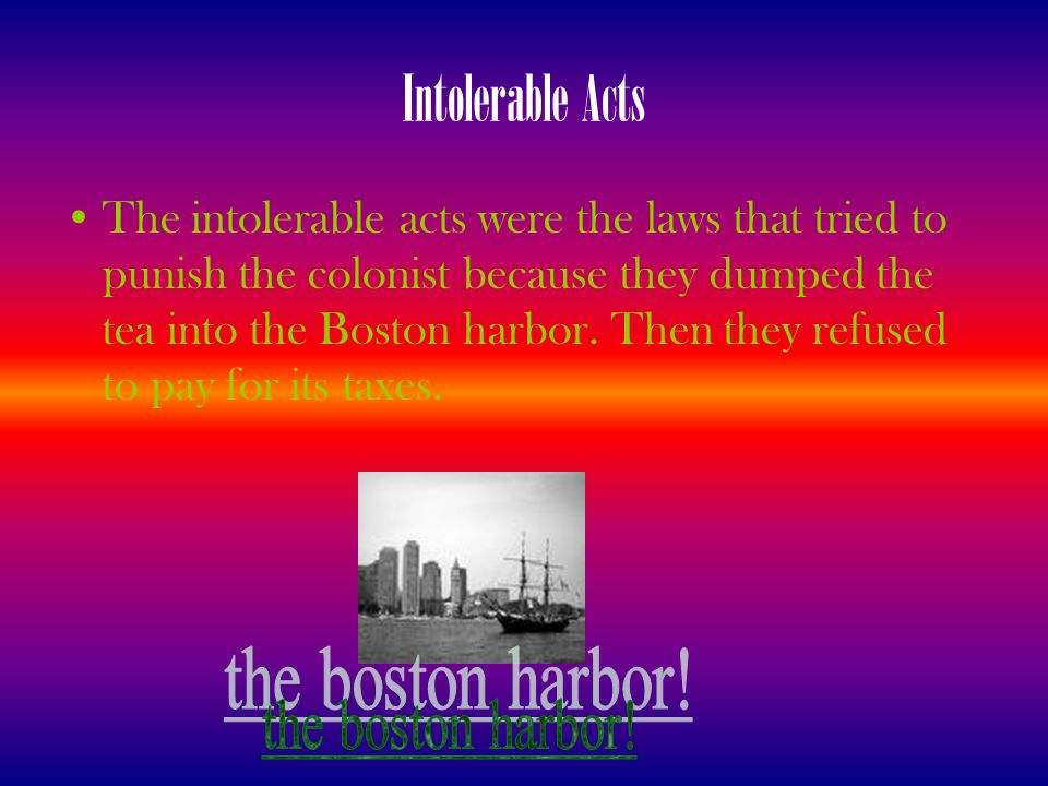 Intolerable Acts The intolerable acts were the laws that tried to punish the colonist because they dumped the tea into the Boston harbor. Then they re