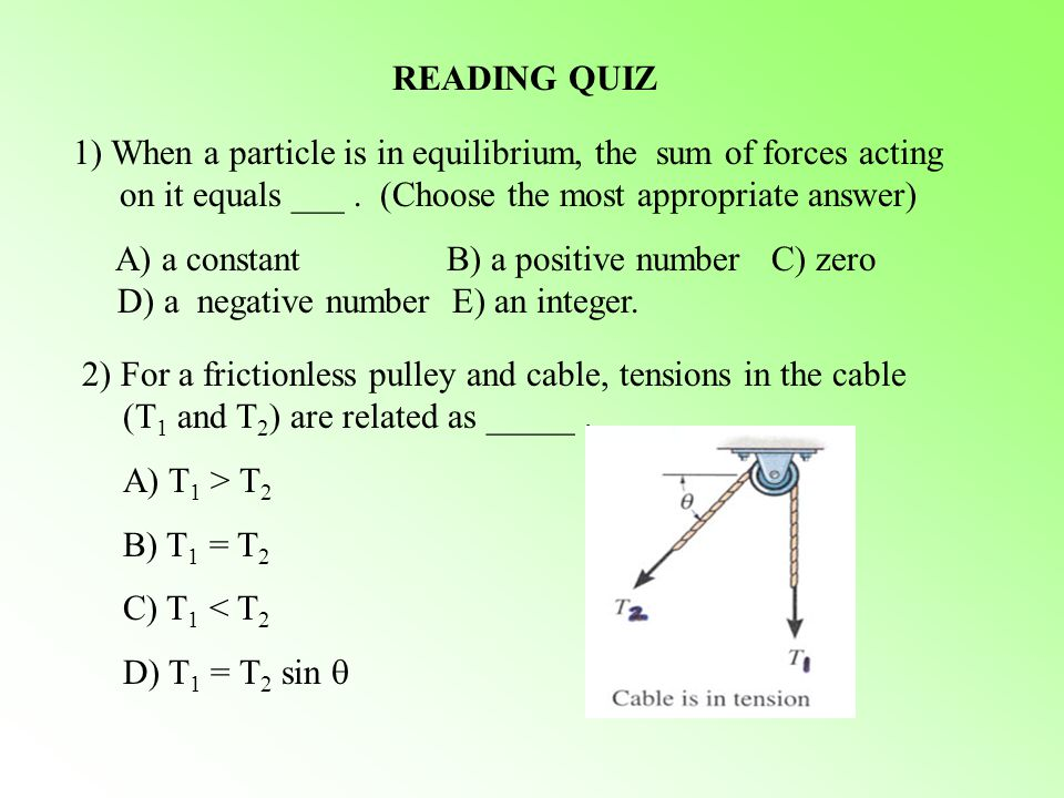 READING QUIZ 1) When a particle is in equilibrium, the sum of forces acting on it equals ___. (Choose the most appropriate answer) A) a constant B) a