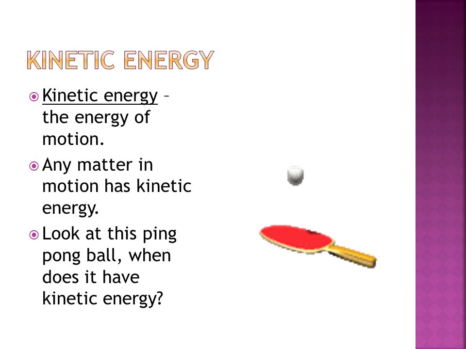  Kinetic energy – the energy of motion.  Any matter in motion has kinetic energy.  Look at this ping pong ball, when does it have kinetic energy?