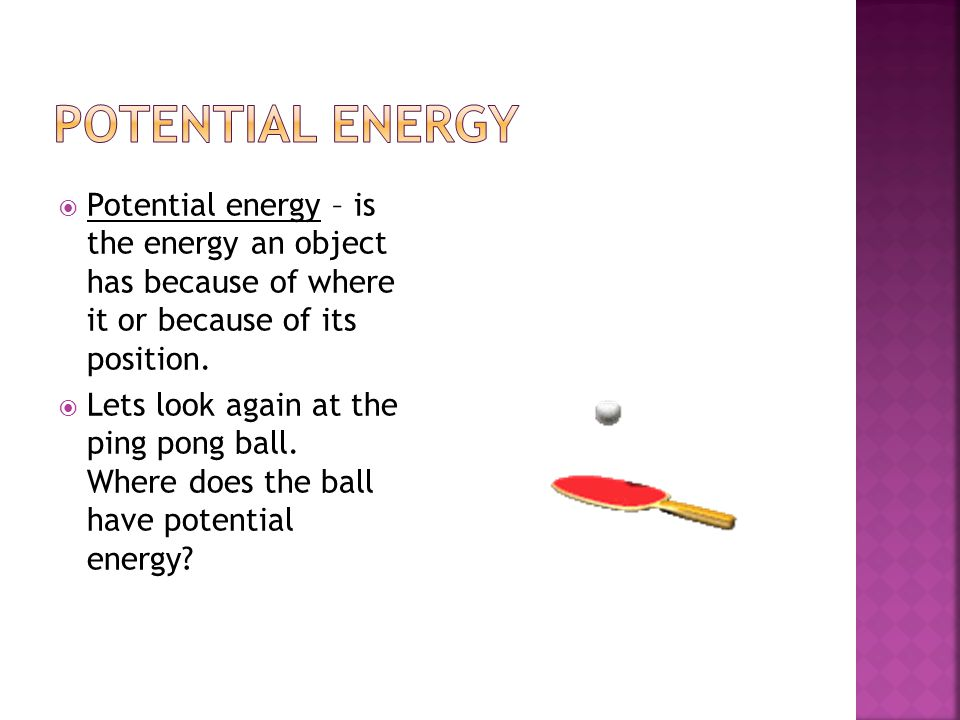  Potential energy – is the energy an object has because of where it or because of its position.  Lets look again at the ping pong ball. Where does t