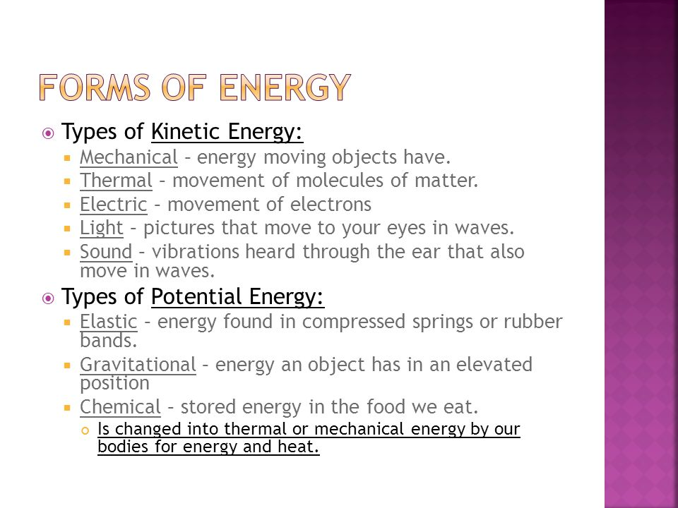  Types of Kinetic Energy:  Mechanical – energy moving objects have.  Thermal – movement of molecules of matter.  Electric – movement of electrons