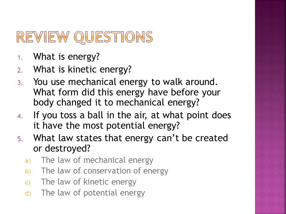 1. What is energy? 2. What is kinetic energy? 3. You use mechanical energy to walk around. What form did this energy have before your body changed it