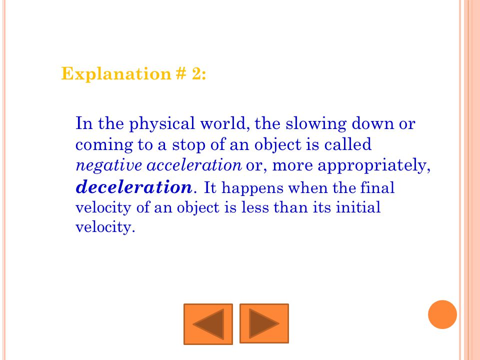 Explanation # 2: In the physical world, the slowing down or coming to a stop of an object is called negative acceleration or, more appropriately, dece