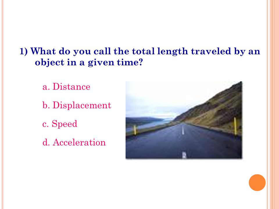 1) What do you call the total length traveled by an object in a given time? a. Distance b. Displacement c. Speed d. Acceleration