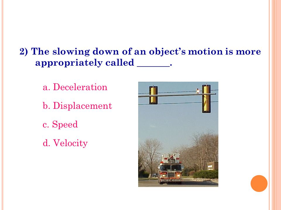 2) The slowing down of an object's motion is more appropriately called _______. a. Deceleration b. Displacement c. Speed d. Velocity
