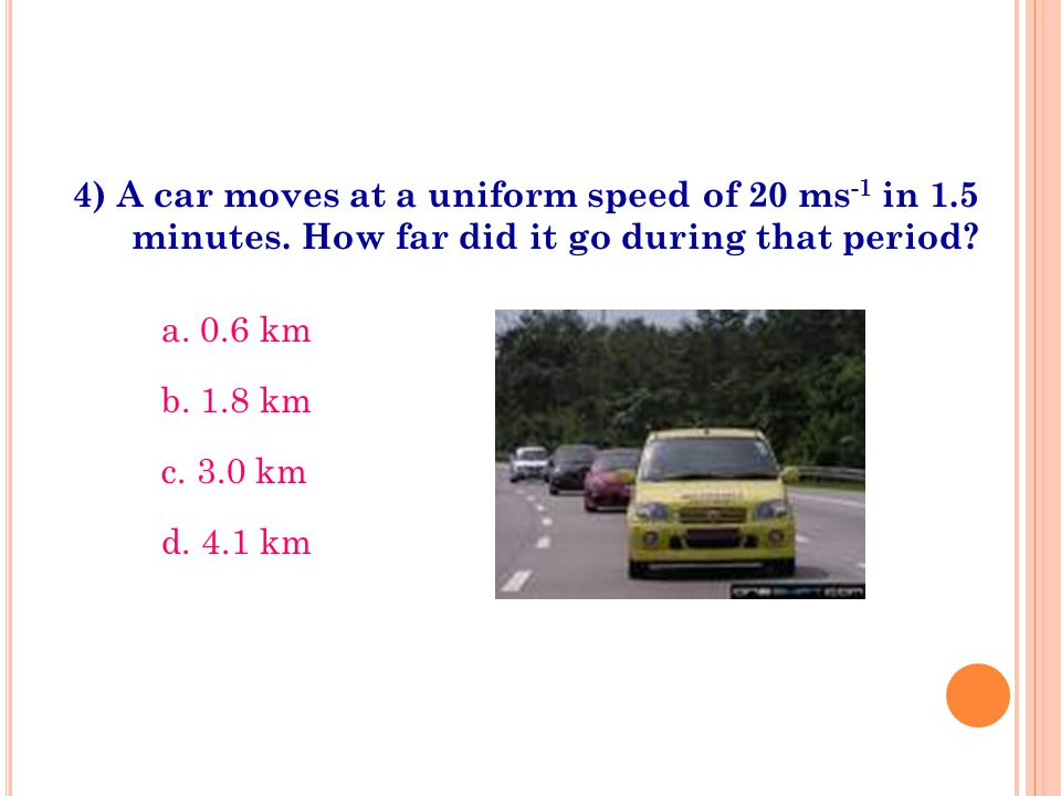 4) A car moves at a uniform speed of 20 ms -1 in 1.5 minutes. How far did it go during that period? a. 0.6 km b. 1.8 km c. 3.0 km d. 4.1 km