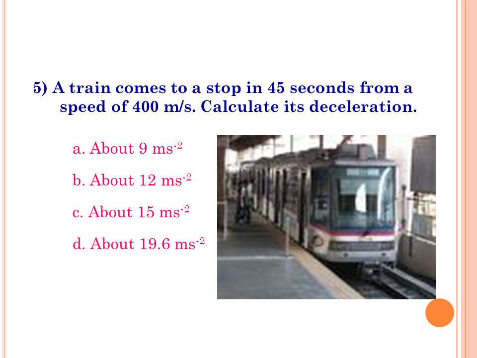 5) A train comes to a stop in 45 seconds from a speed of 400 m/s. Calculate its deceleration. a. About 9 ms -2 b. About 12 ms -2 c. About 15 ms -2 d.
