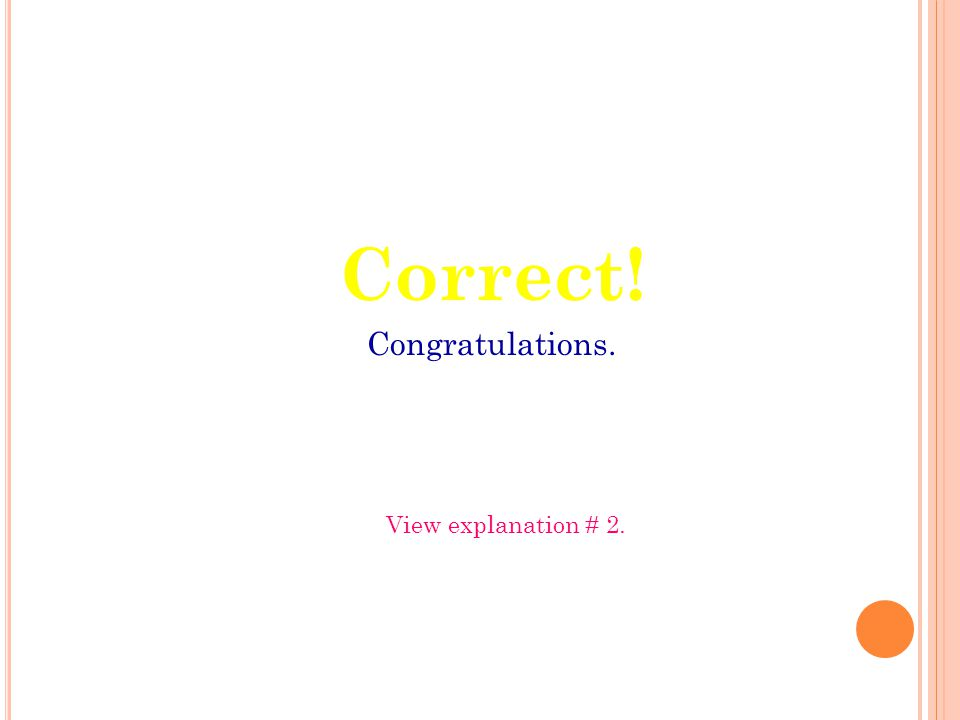 Correct! Congratulations. View explanation # 2.