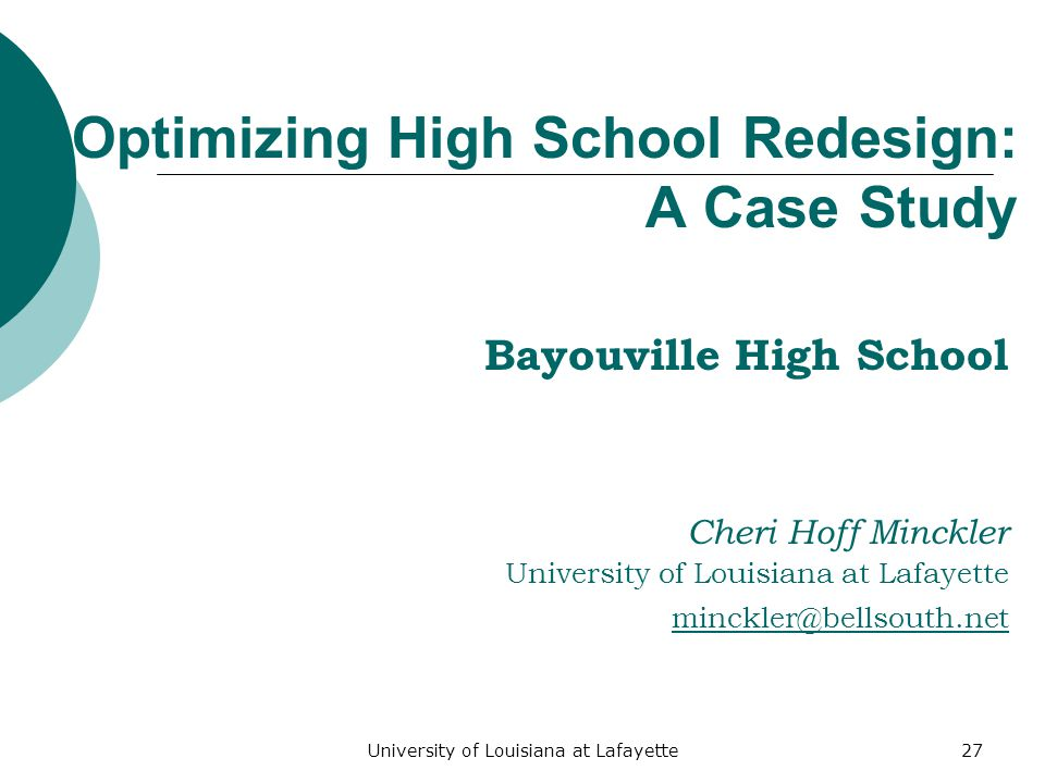 University of Louisiana at Lafayette27 Optimizing High School Redesign: A Case Study Bayouville High School Cheri Hoff Minckler University of Louisiana at Lafayette minckler@bellsouth.net