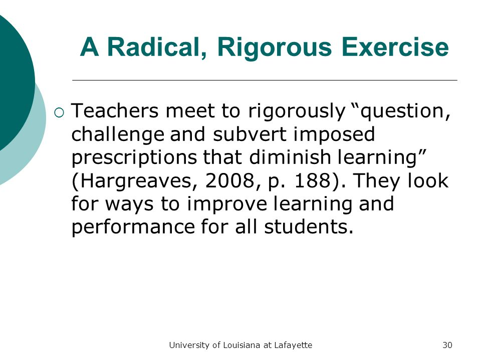 University of Louisiana at Lafayette30 A Radical, Rigorous Exercise  Teachers meet to rigorously question, challenge and subvert imposed prescriptions that diminish learning (Hargreaves, 2008, p.