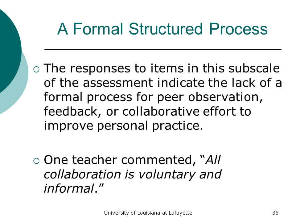 University of Louisiana at Lafayette36 A Formal Structured Process  The responses to items in this subscale of the assessment indicate the lack of a formal process for peer observation, feedback, or collaborative effort to improve personal practice.