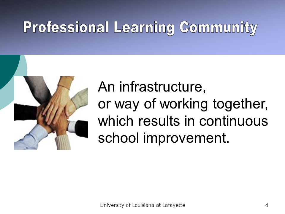 University of Louisiana at Lafayette55 In a professional learning community educators create an environment that fosters mutual cooperation, emotional support, and personal growth as they work together to achieve what they cannot accomplish alone.