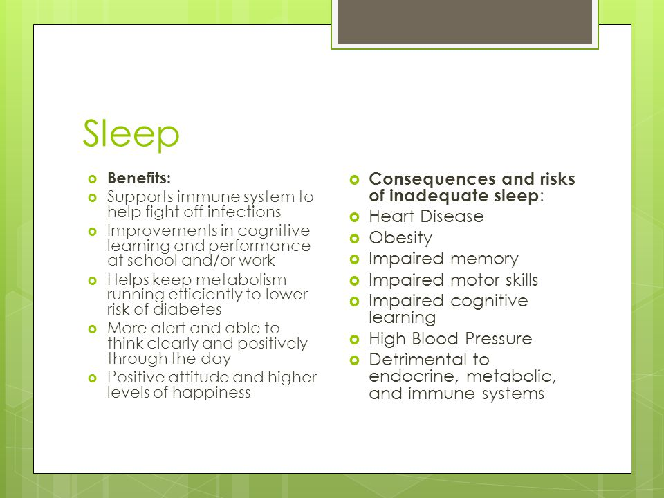 Sleep  Benefits:  Supports immune system to help fight off infections  Improvements in cognitive learning and performance at school and/or work  Helps keep metabolism running efficiently to lower risk of diabetes  More alert and able to think clearly and positively through the day  Positive attitude and higher levels of happiness  Consequences and risks of inadequate sleep :  Heart Disease  Obesity  Impaired memory  Impaired motor skills  Impaired cognitive learning  High Blood Pressure  Detrimental to endocrine, metabolic, and immune systems